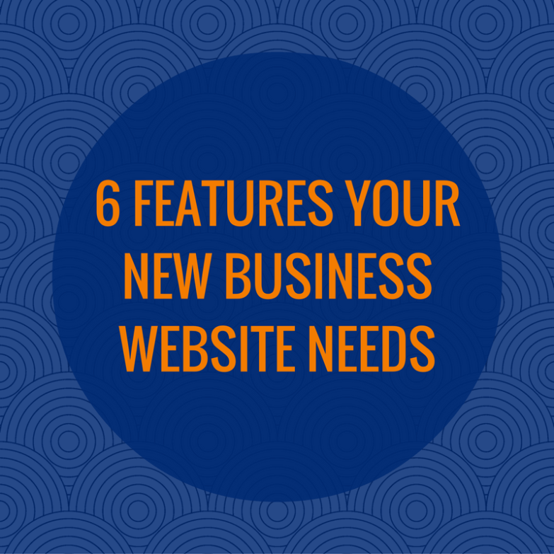 6 Features Your New Business Website Needs